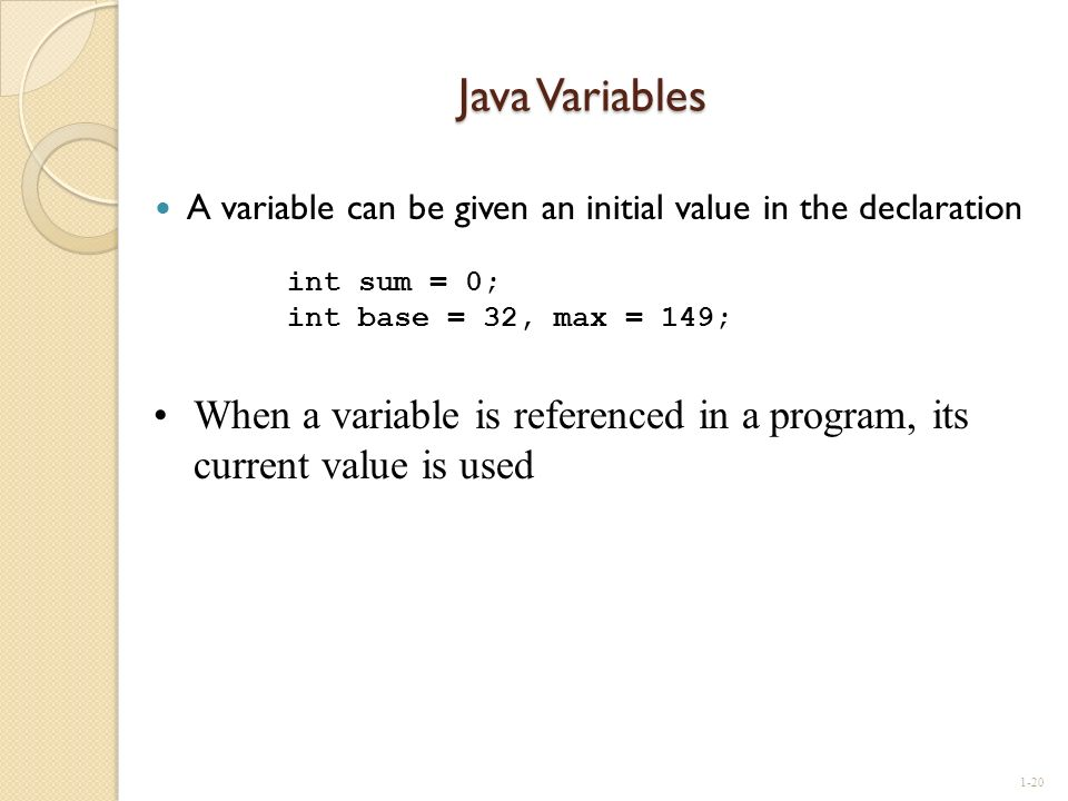 Java Variables A variable can be given an initial value in the declaration. int sum = 0; int base = 32, max = 149;