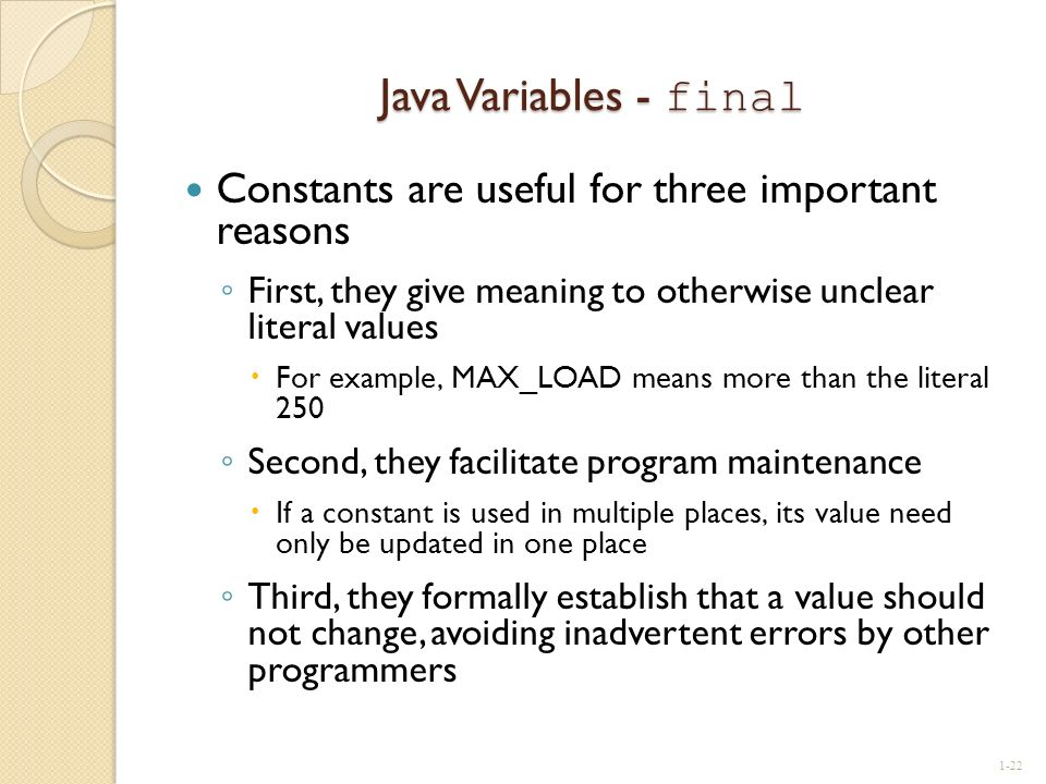 Java Variables - final Constants are useful for three important reasons. First, they give meaning to otherwise unclear literal values.