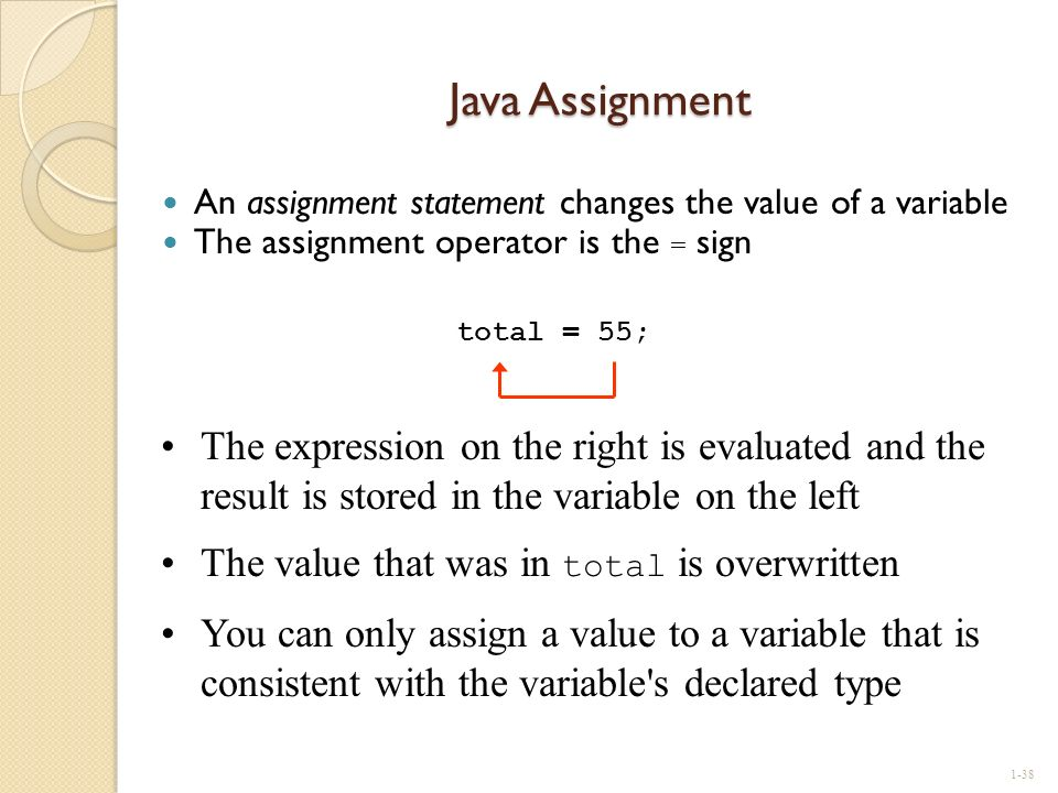 Java Assignment An assignment statement changes the value of a variable. The assignment operator is the = sign.