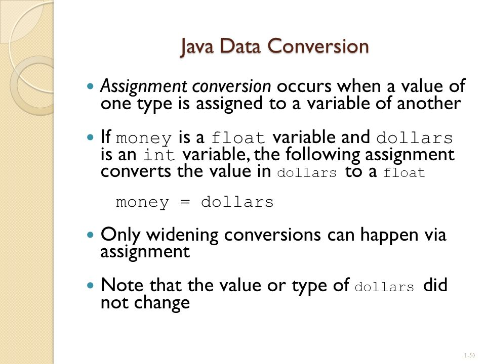 Java Data Conversion Assignment conversion occurs when a value of one type is assigned to a variable of another.