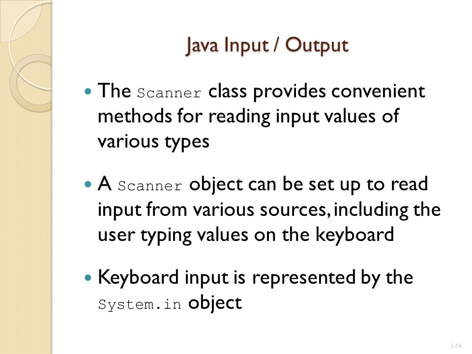 Java Input / Output The Scanner class provides convenient methods for reading input values of various types.