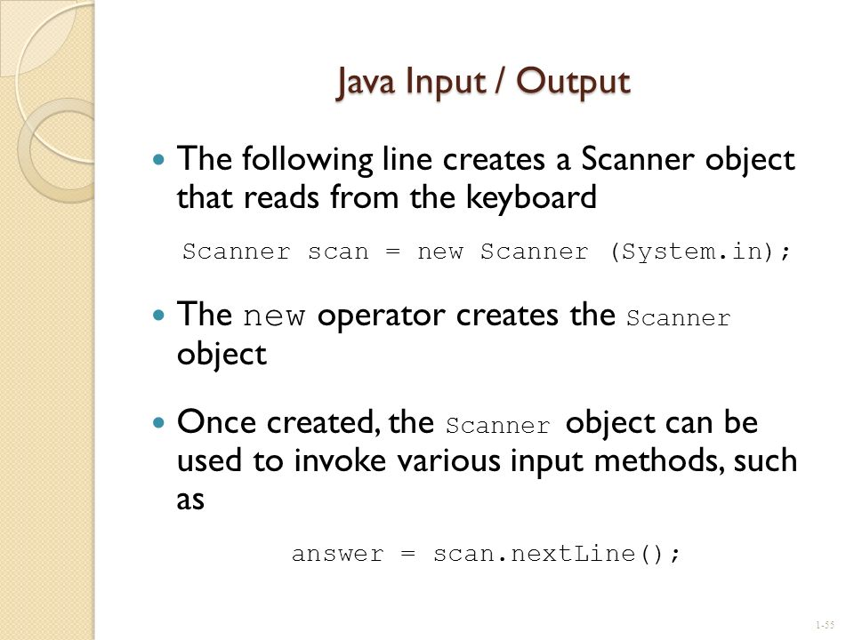 Java Input / Output The following line creates a Scanner object that reads from the keyboard. Scanner scan = new Scanner (System.in);
