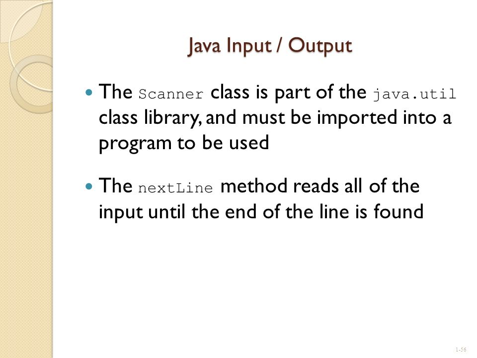 Java Input / Output The Scanner class is part of the java.util class library, and must be imported into a program to be used.