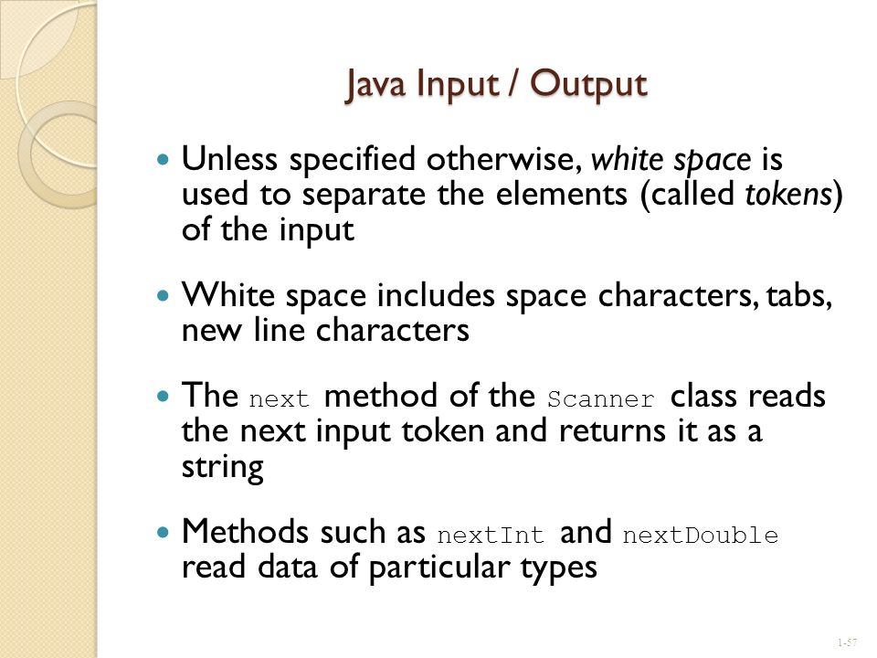Java Input / Output Unless specified otherwise, white space is used to separate the elements (called tokens) of the input.