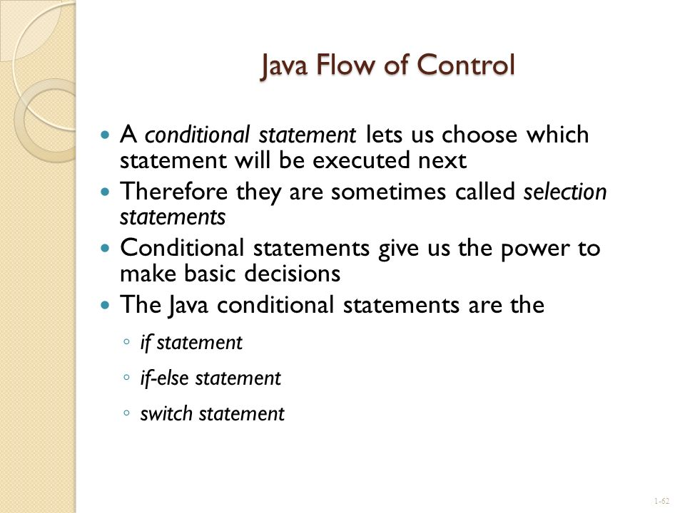 Java Flow of Control A conditional statement lets us choose which statement will be executed next.