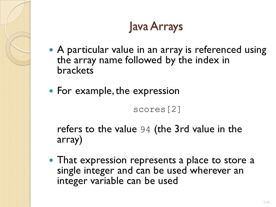 Java Arrays A particular value in an array is referenced using the array name followed by the index in brackets.