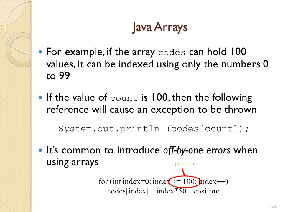 Java Arrays For example, if the array codes can hold 100 values, it can be indexed using only the numbers 0 to 99.
