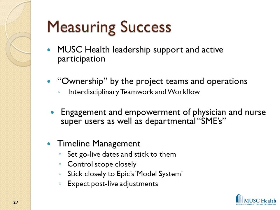 Measuring Success MUSC Health leadership support and active participation. Ownership by the project teams and operations.