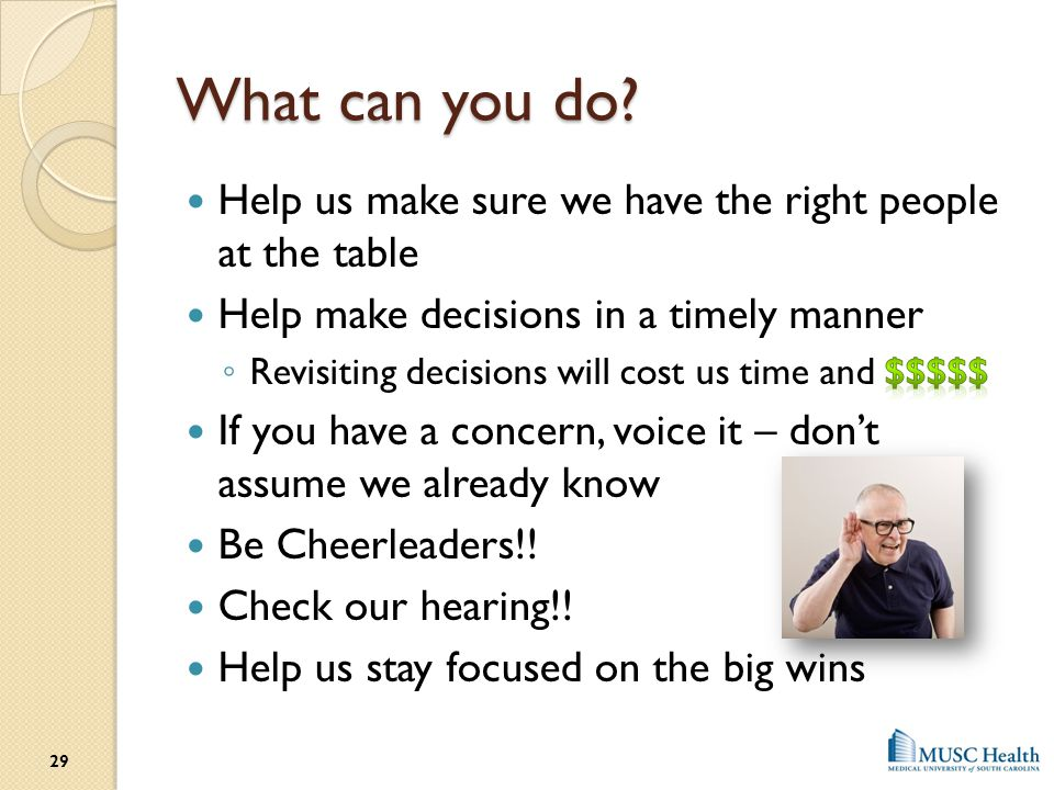 What can you do Help us make sure we have the right people at the table. Help make decisions in a timely manner.