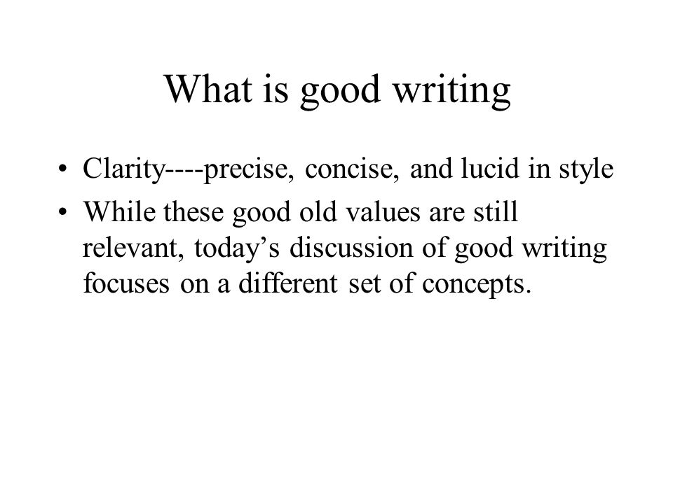 What is good writing Clarity----precise, concise, and lucid in style