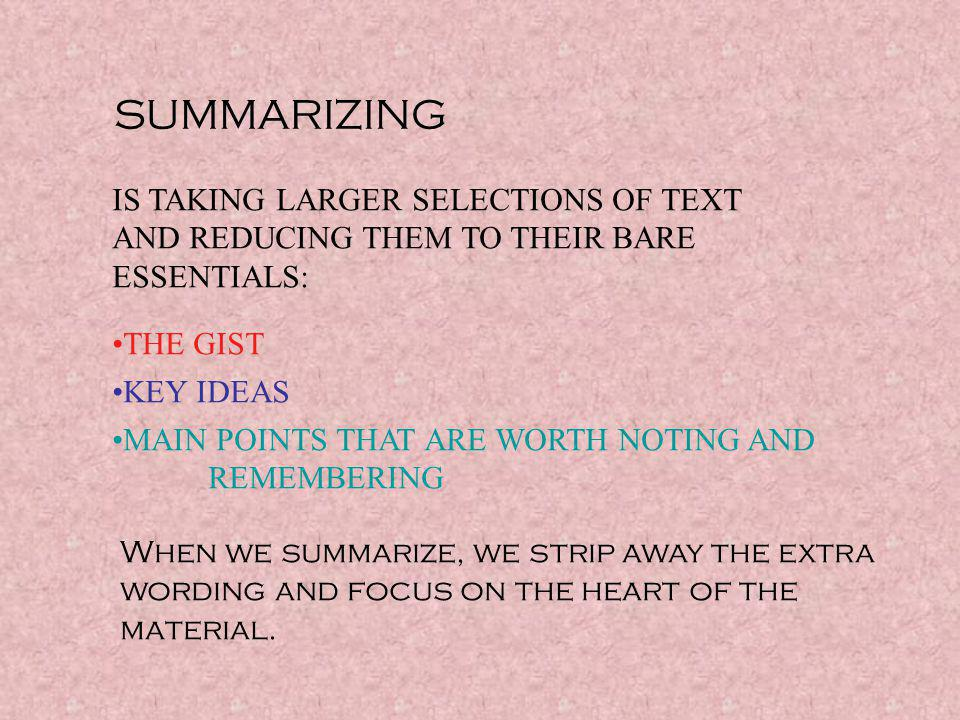 SUMMARIZING IS TAKING LARGER SELECTIONS OF TEXT AND REDUCING THEM TO THEIR BARE ESSENTIALS: THE GIST.