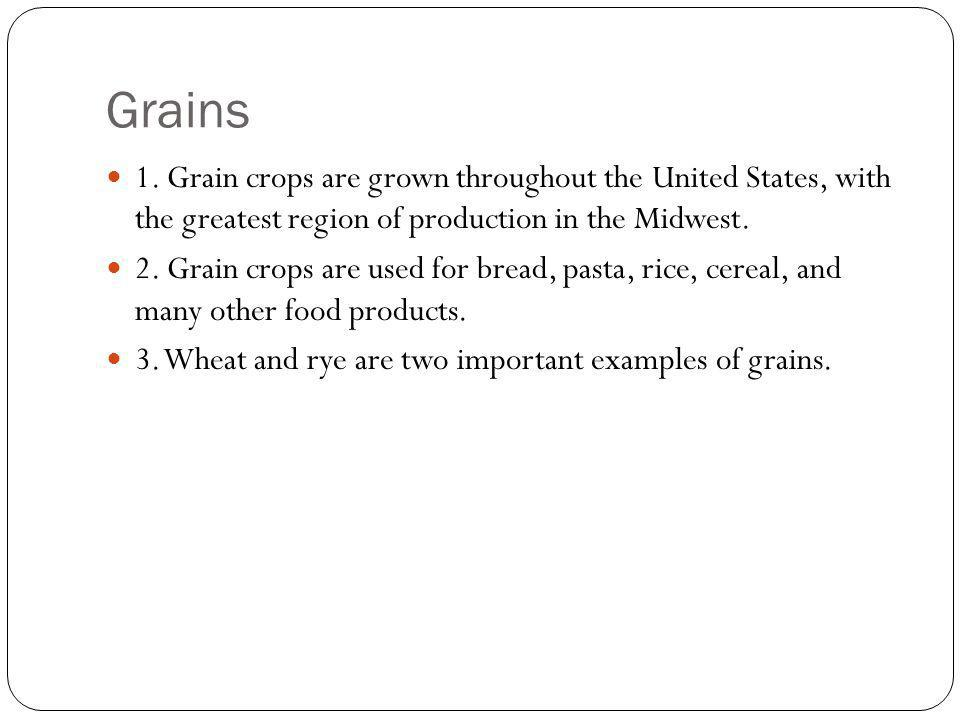 Grains 1. Grain crops are grown throughout the United States, with the greatest region of production in the Midwest.