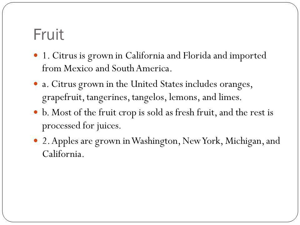 Fruit 1. Citrus is grown in California and Florida and imported from Mexico and South America.