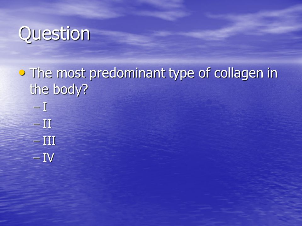 Question The most predominant type of collagen in the body I II III