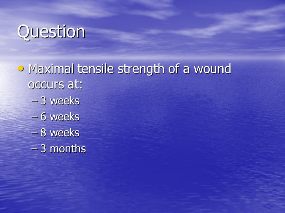 Question Maximal tensile strength of a wound occurs at: 3 weeks