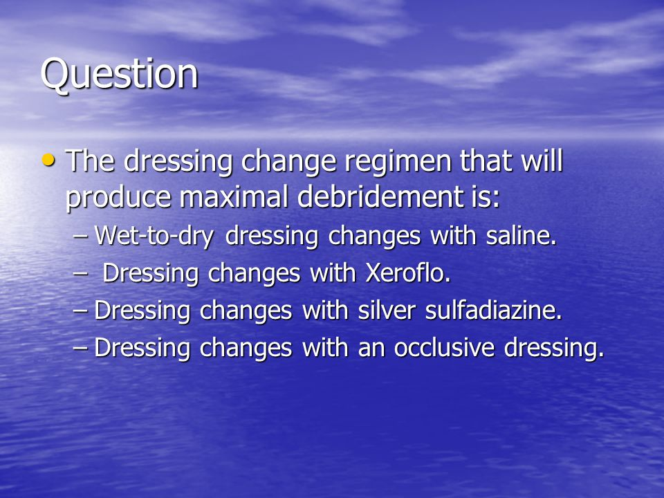Question The dressing change regimen that will produce maximal debridement is: Wet-to-dry dressing changes with saline.