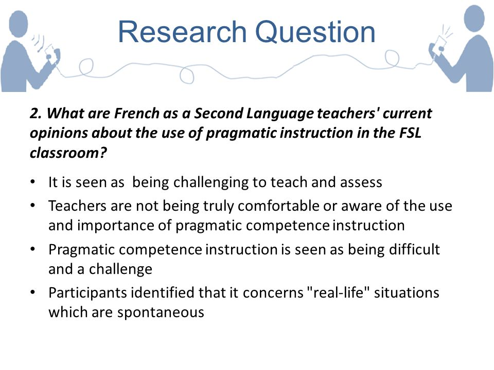 Research Question 2. What are French as a Second Language teachers current opinions about the use of pragmatic instruction in the FSL classroom