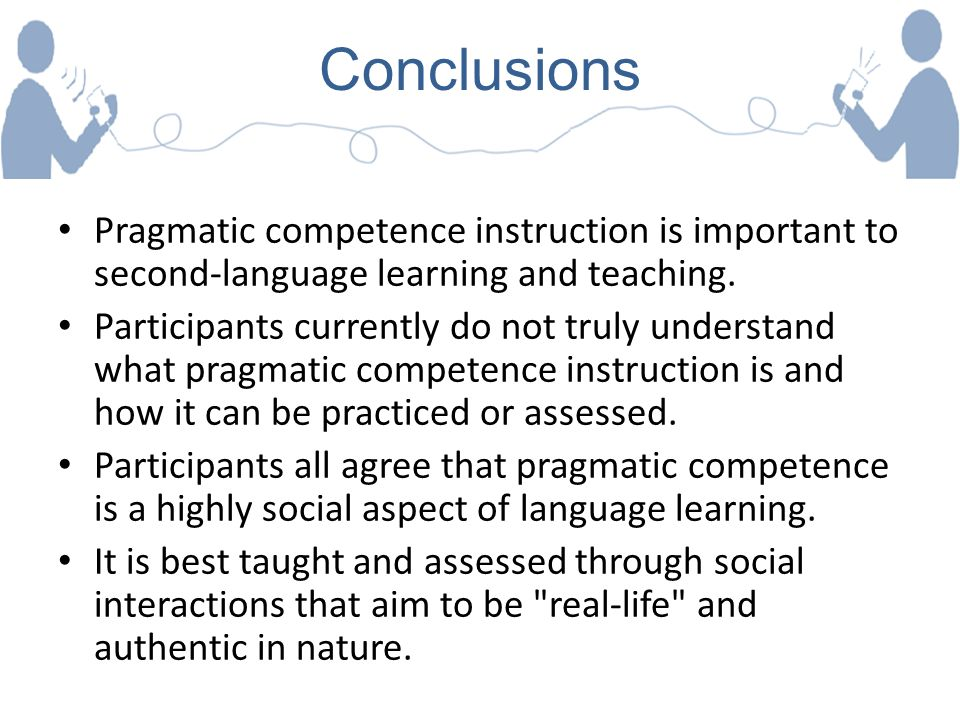 Conclusions Pragmatic competence instruction is important to second-language learning and teaching.