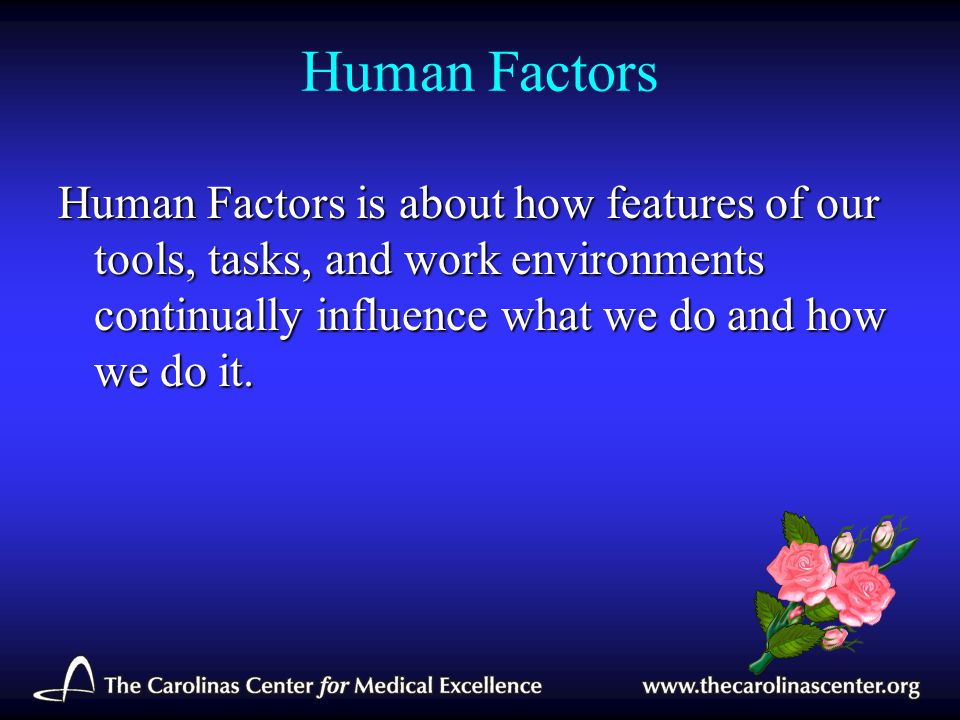 Human Factors Human Factors is about how features of our tools, tasks, and work environments continually influence what we do and how we do it.