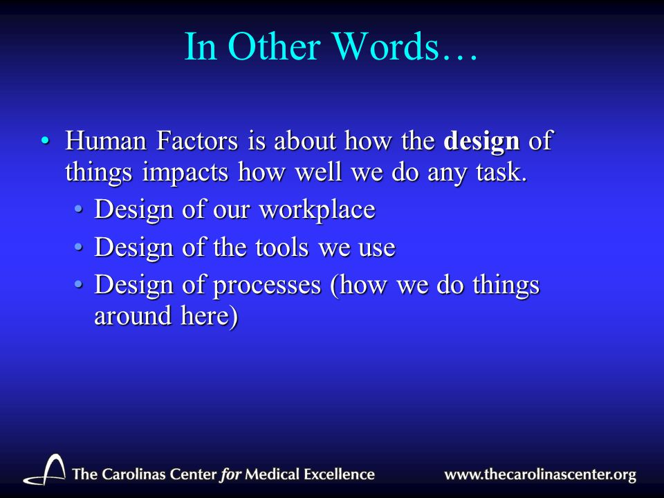 In Other Words… Human Factors is about how the design of things impacts how well we do any task. Design of our workplace.
