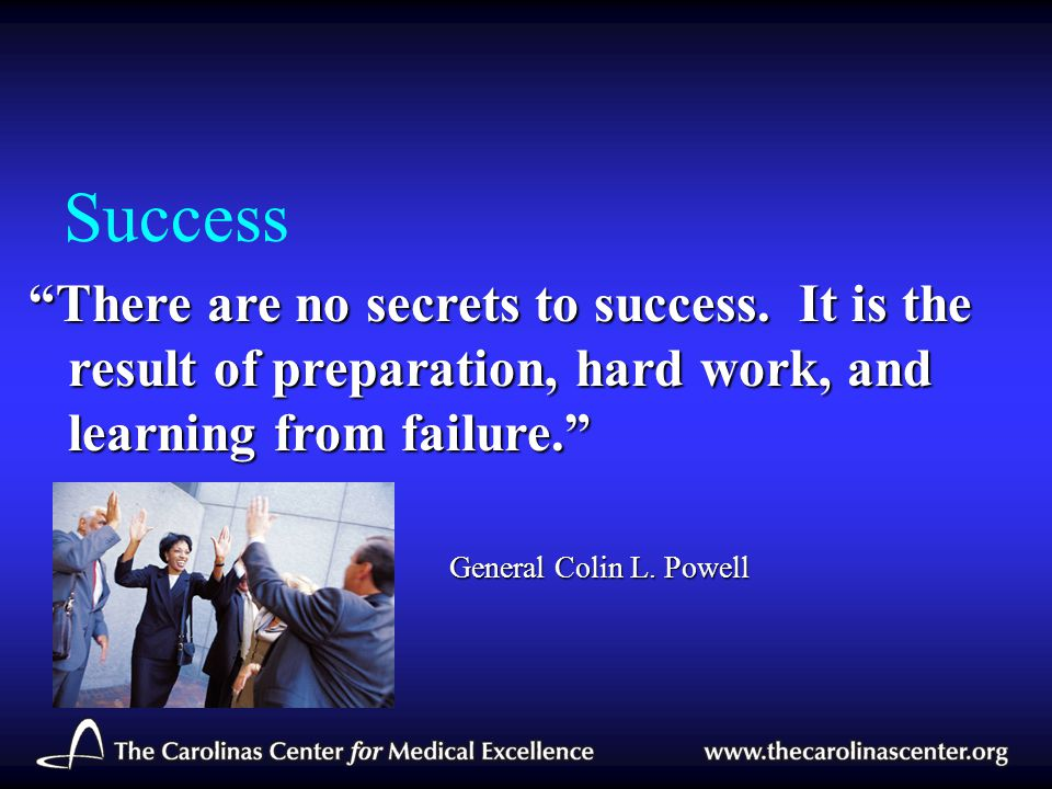 Success There are no secrets to success. It is the result of preparation, hard work, and learning from failure.