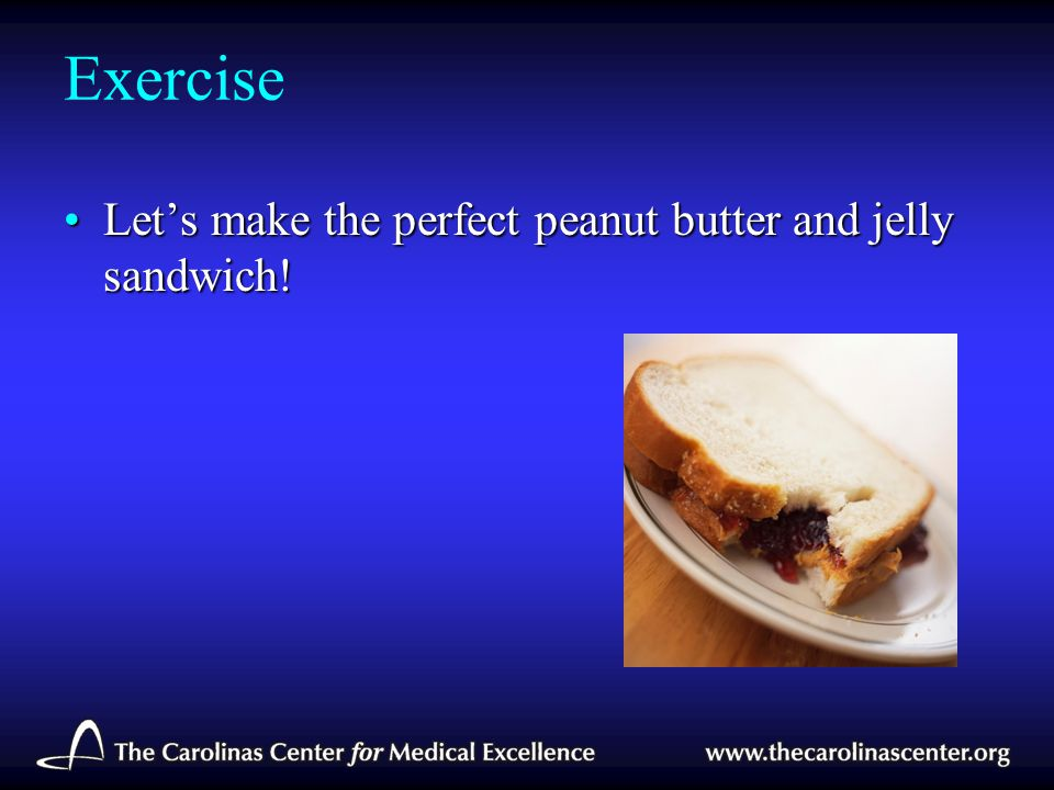 Exercise Let's make the perfect peanut butter and jelly sandwich!