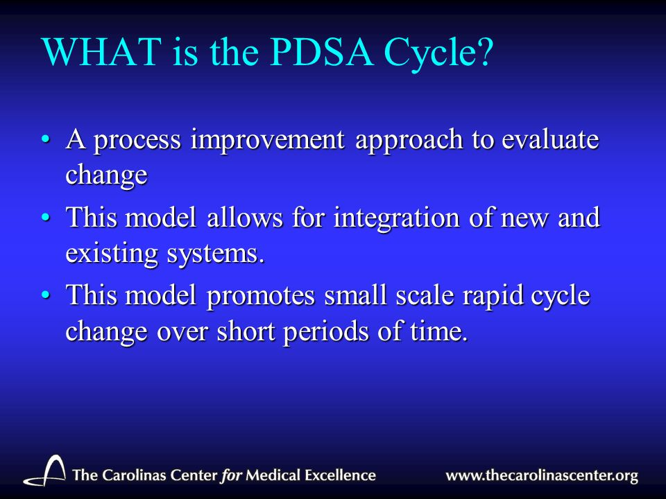 WHAT is the PDSA Cycle A process improvement approach to evaluate change. This model allows for integration of new and existing systems.