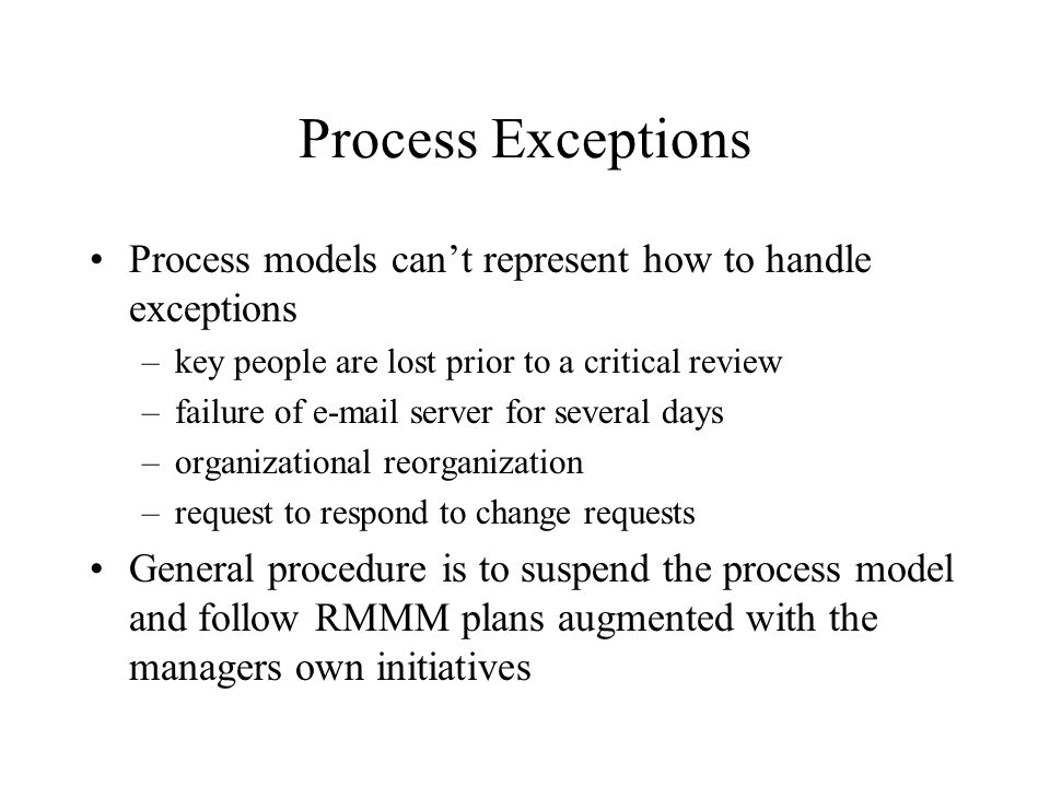 Process Exceptions Process models can't represent how to handle exceptions. key people are lost prior to a critical review.