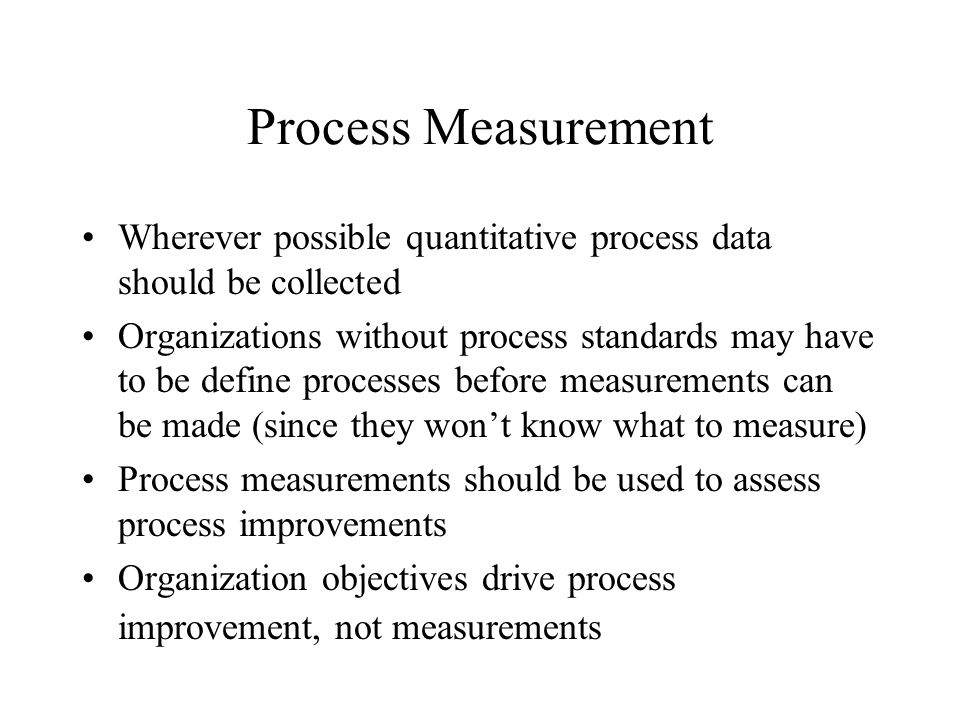 Process Measurement Wherever possible quantitative process data should be collected.