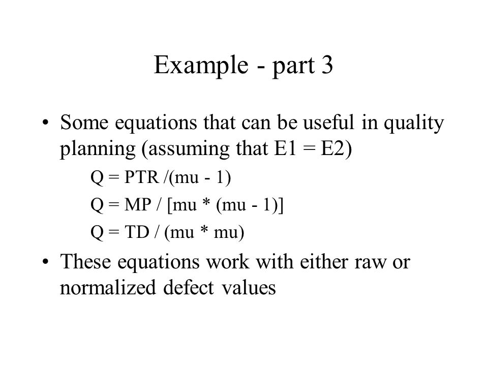 Example - part 3 Some equations that can be useful in quality planning (assuming that E1 = E2) Q = PTR /(mu - 1)
