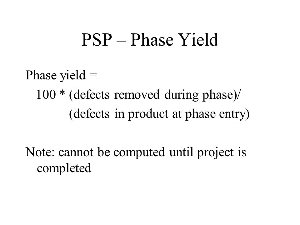 PSP – Phase Yield Phase yield = 100 * (defects removed during phase)/