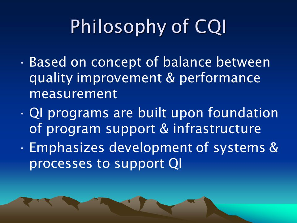 Philosophy of CQI Based on concept of balance between quality improvement & performance measurement.