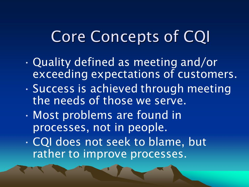 Core Concepts of CQI Quality defined as meeting and/or exceeding expectations of customers.