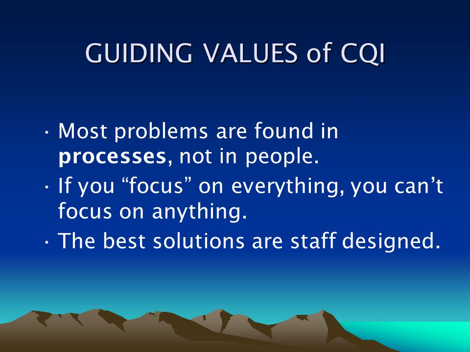 GUIDING VALUES of CQI Most problems are found in processes, not in people. If you focus on everything, you can't focus on anything.