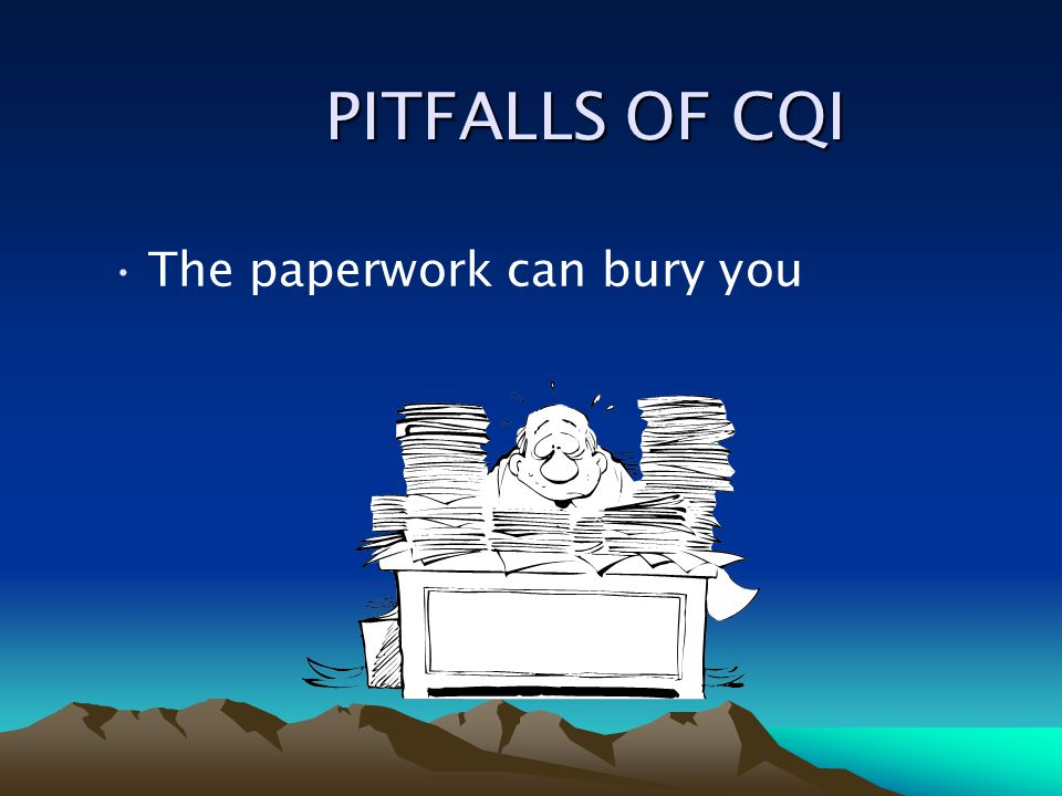 PITFALLS OF CQI The paperwork can bury you