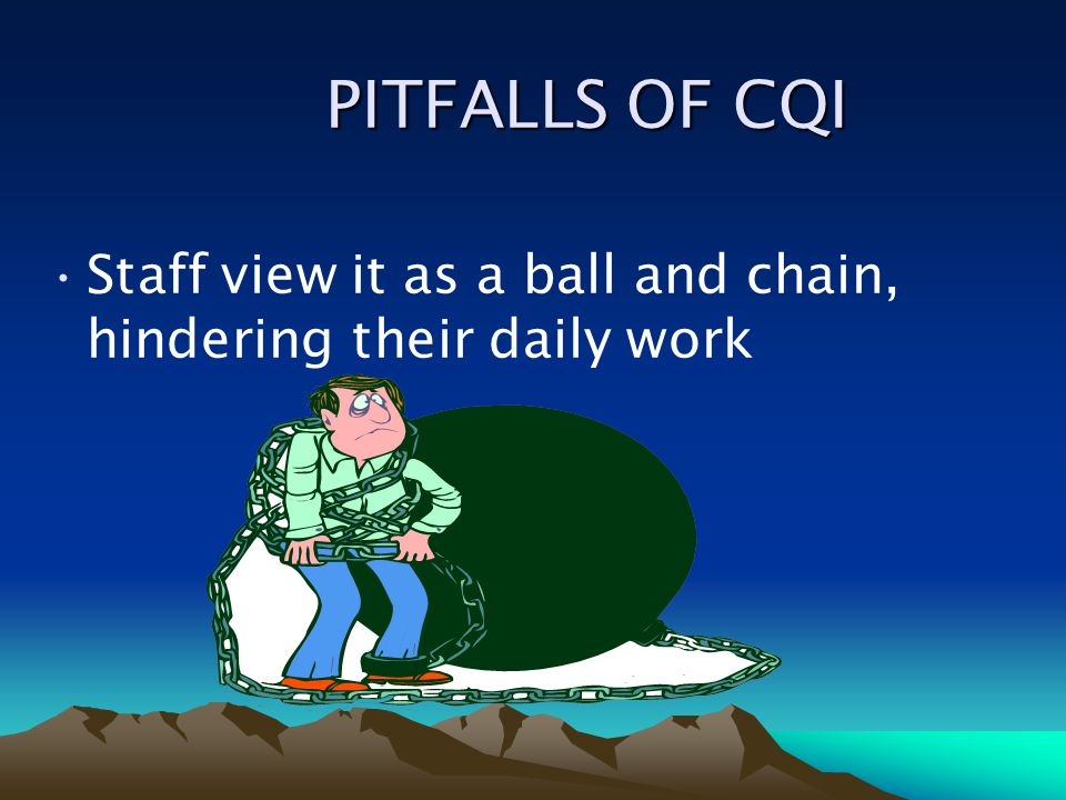 PITFALLS OF CQI Staff view it as a ball and chain, hindering their daily work