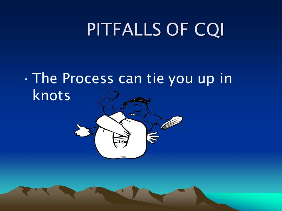 PITFALLS OF CQI The Process can tie you up in knots