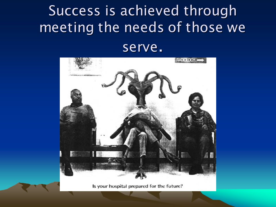 Success is achieved through meeting the needs of those we serve.