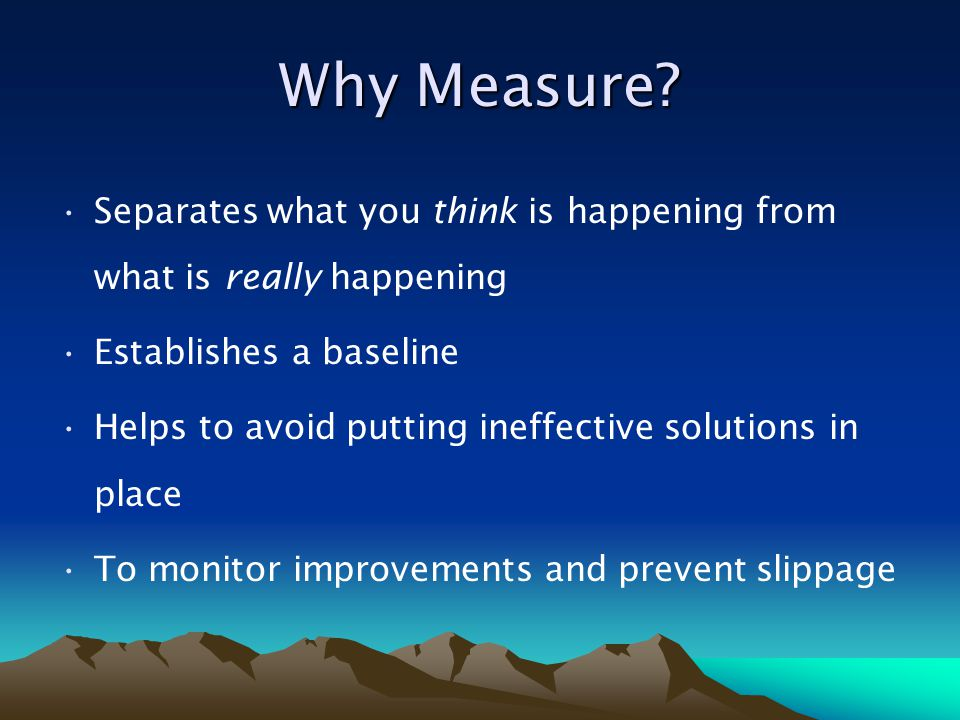 Why Measure Separates what you think is happening from what is really happening. Establishes a baseline.