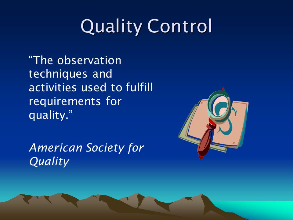 Quality Control The observation techniques and activities used to fulfill requirements for quality.
