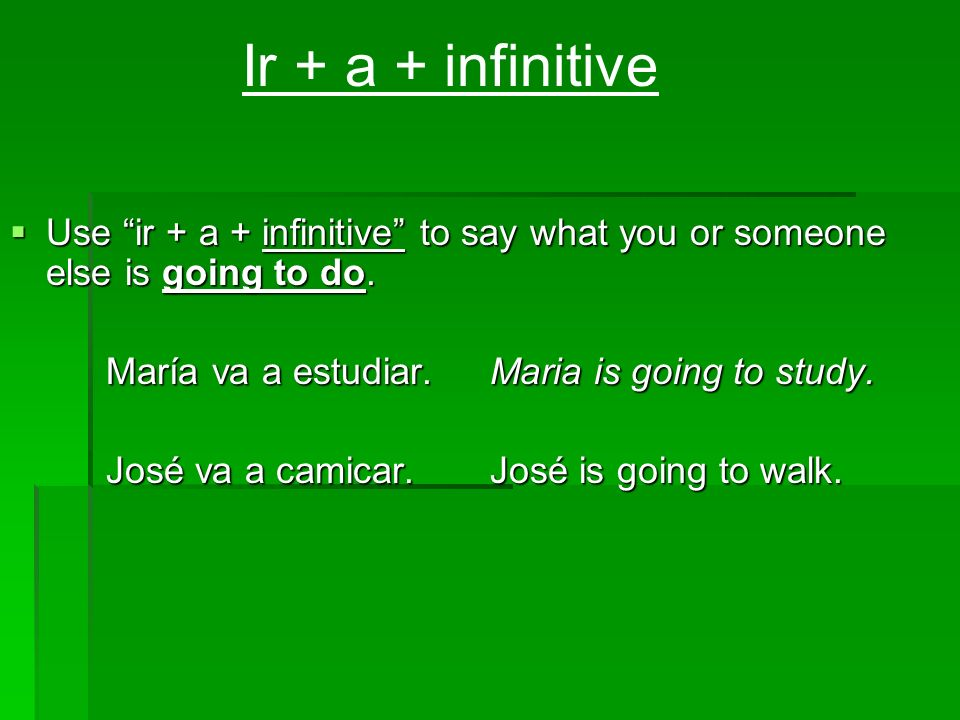 Ir + a + infinitive Use ir + a + infinitive to say what you or someone else is going to do. María va a estudiar. Maria is going to study.