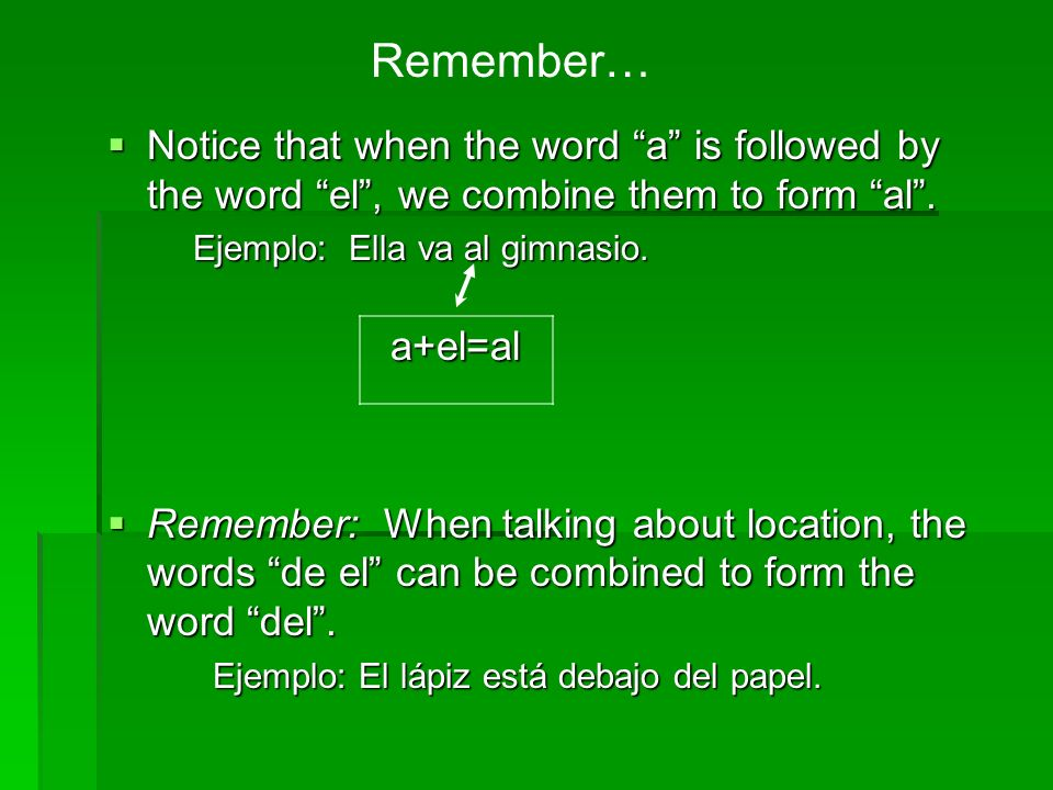 Remember… Notice that when the word a is followed by the word el , we combine them to form al .