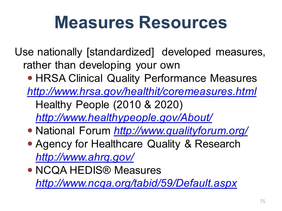 Measures Resources Use nationally [standardized] developed measures, rather than developing your own.