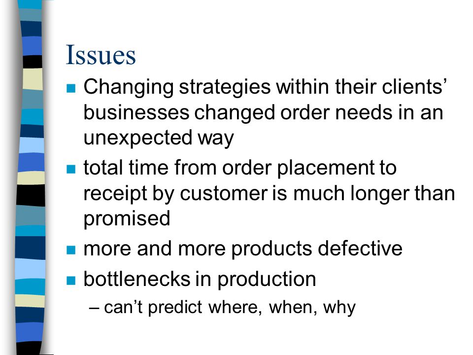 Issues Changing strategies within their clients' businesses changed order needs in an unexpected way.