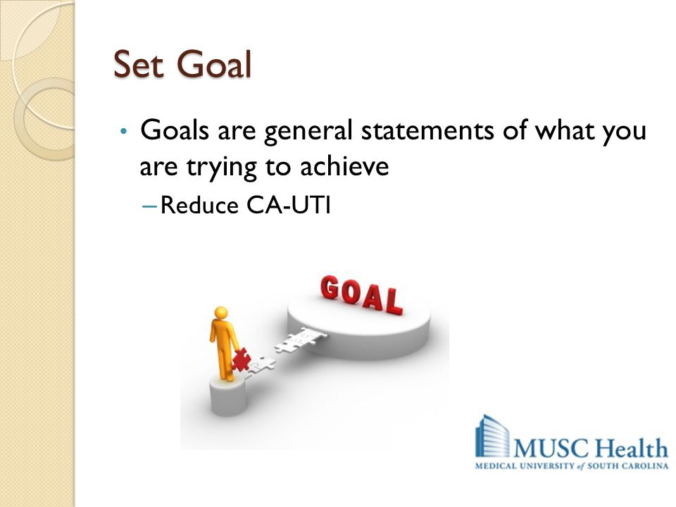 Set Goal Goals are general statements of what you are trying to achieve Reduce CA-UTI