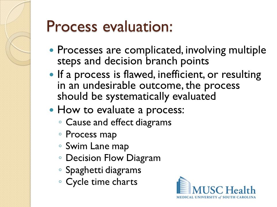 Process evaluation: Processes are complicated, involving multiple steps and decision branch points.