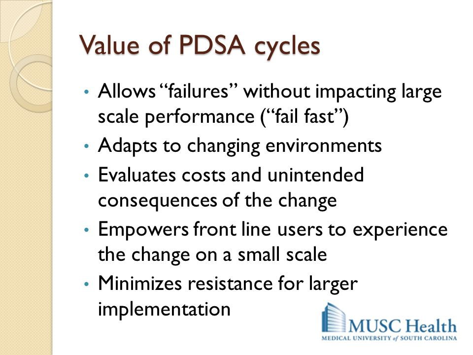 Value of PDSA cycles Allows failures without impacting large scale performance ( fail fast ) Adapts to changing environments.
