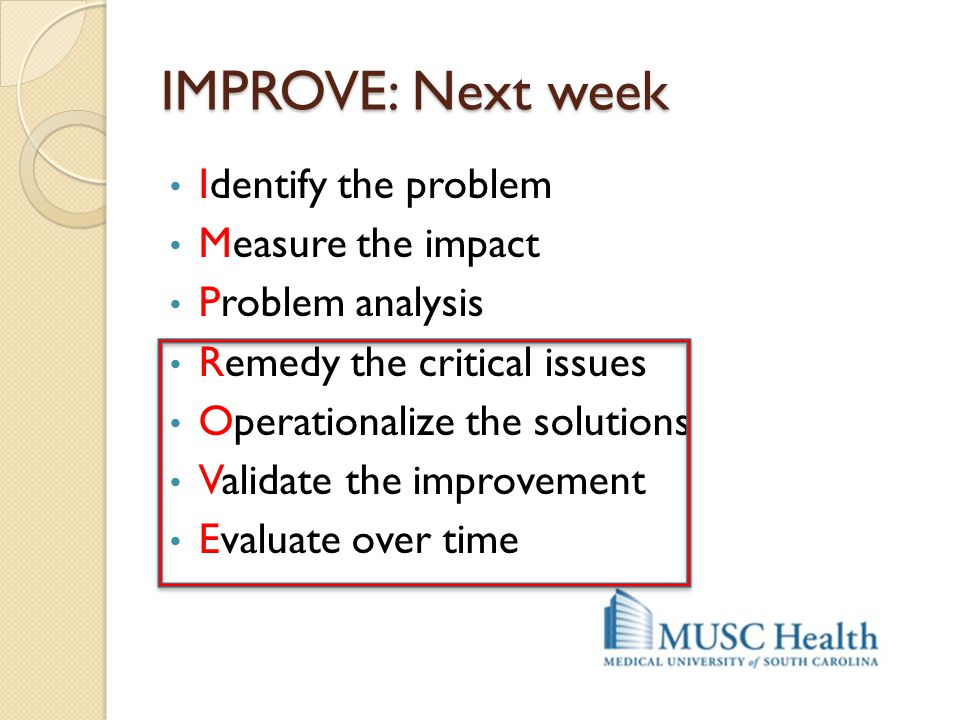 IMPROVE: Next week Identify the problem Measure the impact