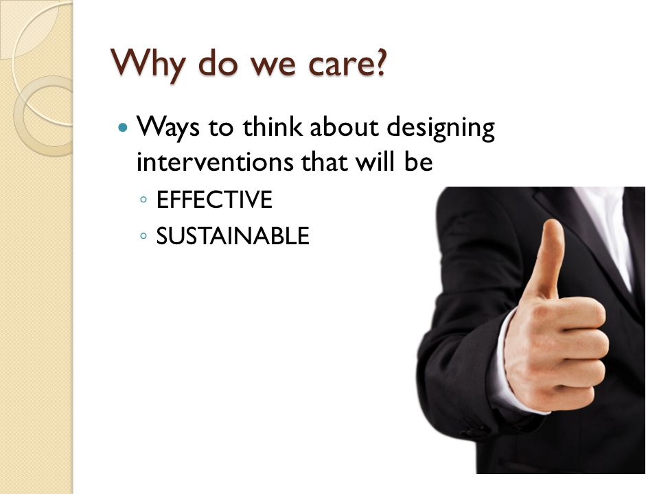 Why do we care Ways to think about designing interventions that will be EFFECTIVE SUSTAINABLE