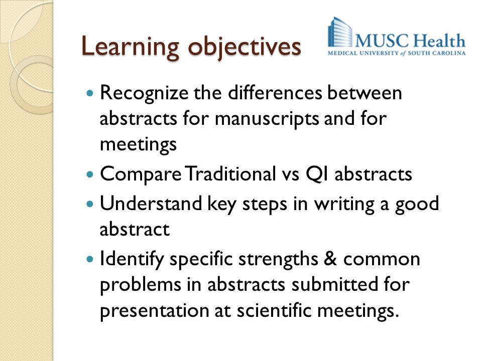 Learning objectives Recognize the differences between abstracts for manuscripts and for meetings.